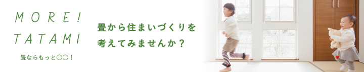 MORE!TATAMI! 畳から住まいづくりを考えてみませんか?